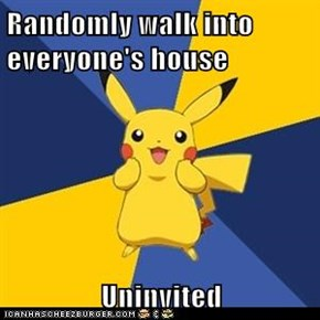 Randomly walk into everyone's house  Uninvited