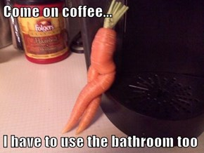 Come on coffee...  I have to use the bathroom too