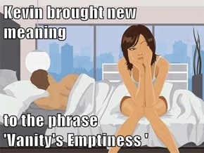 Kevin brought new meaning  to the phrase               'Vanity's Emptiness '