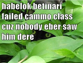 habelok betinari failed cammo class cuz nobody eber saw him dere