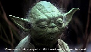Mine over matter repairs.. if it is not mine, it matters not.
