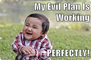 My Evil Plan Is Working  PERFECTLY!