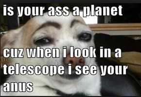 is your ass a planet  cuz when i look in a telescope i see your anus