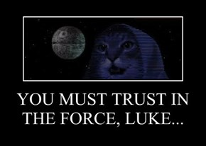 YOU MUST TRUST IN THE FORCE, LUKE...