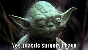 Yes, plastic surgery I have