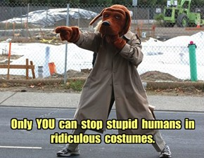 Only  YOU  can  stop  stupid  humans  in ridiculous  costumes.