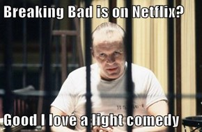 Breaking Bad is on Netflix?  Good I love a light comedy