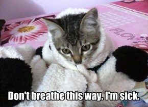 Don't breathe this way. I'm sick.