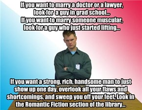 If you want to marry a doctor or a lawyer,  look for  a guy in grad school... If you want to marry someone muscular,  look for a guy who just started lifting...