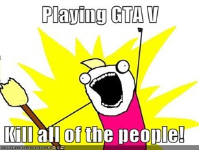 Playing GTA V  Kill all of the people!