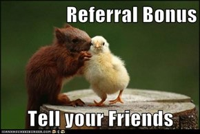 Referral Bonus  Tell your Friends