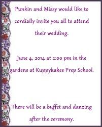 Punkin and Missy would like to            cordially invite you all to attend               their wedding. June 4, 2014 at 2:00 pm in the              gardens at Kuppykakes Prep School. There will be a buffet and danzing        after the ceremony.