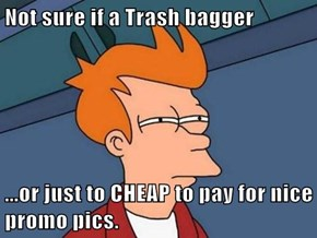 Not sure if a Trash bagger  ...or just to CHEAP to pay for nice promo pics.