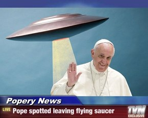 Popery News - Pope spotted leaving flying saucer