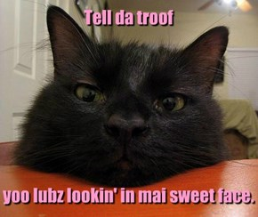 Tell da troof         yoo lubz lookin' in mai sweet face.