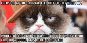 EVERYONE AT THE CARNVAL; FEEL FREE TO STEP RIGHT UP!  WHOEVER CAN STAND ME TALKNG ABOUT HOW I HATE YOU ALL,, FOR 2 HOURS, GETS A FREE COMPUTER!