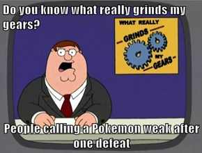 Do you know what really grinds my gears?  People calling a Pokemon weak after one defeat