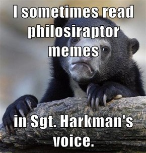 I sometimes read philosiraptor memes  in Sgt. Harkman's voice.