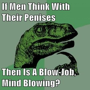 If Men Think With Their Penises  Then Is A Blow-Job, Mind Blowing?