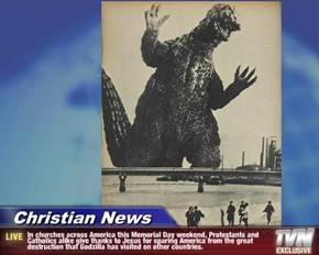Christian News - In churches across America this Memorial Day weekend, Protestants and Catholics alike give thanks to Jesus for sparing America from the great destruction that Godzilla has visited on other countries.