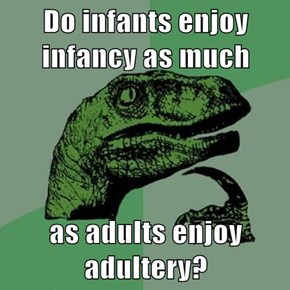 Do infants enjoy infancy as much  as adults enjoy adultery?