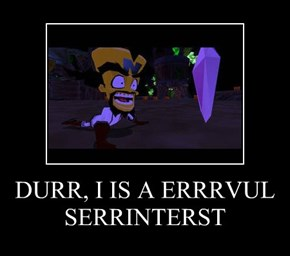 DURR, I IS A ERRRVUL SERRINTERST