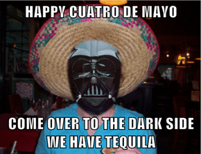 HAPPY CUATRO DE MAYO  COME OVER TO THE DARK SIDE WE HAVE TEQUILA
