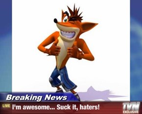 Breaking News - I'm awesome... Suck it, haters!