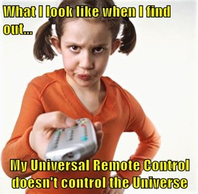 What I look like when I find out...  My Universal Remote Control doesn't control the Universe