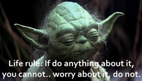 Life rule: If do anything about it, you cannot.. worry about it, do not.