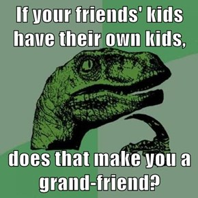 If your friends' kids have their own kids,  does that make you a grand-friend?