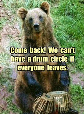 Come  back!  We  can't  have  a drum  circle  if  everyone  leaves.