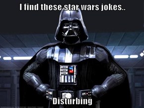 I find these star wars jokes..  Disturbing