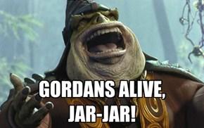 GORDANS ALIVE, JAR-JAR!