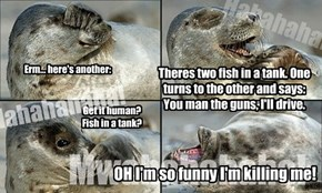 Theres two fish in a tank. One turns to the other and says: You man the guns, I'll drive.