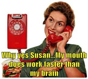 Why yes Susan...My mouth does work faster than               my brain