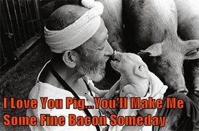I Love You Pig...You'll Make Me Some Fine Bacon Someday