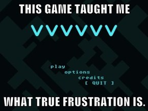 THIS GAME TAUGHT ME  WHAT TRUE FRUSTRATION IS.
