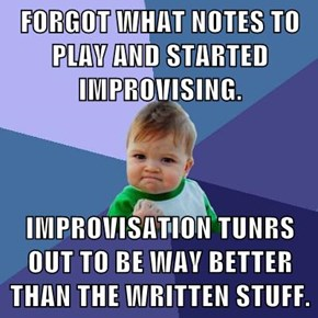 FORGOT WHAT NOTES TO PLAY AND STARTED IMPROVISING.  IMPROVISATION TUNRS OUT TO BE WAY BETTER THAN THE WRITTEN STUFF.