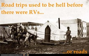 Road trips used to be hell before there were RVs...                                              ...or roads