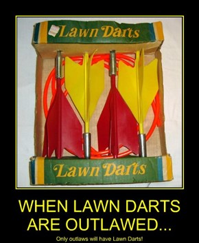 WHEN LAWN DARTS ARE OUTLAWED...