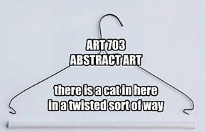 ART 703 ABSTRACT ART  there is a cat in here in a twisted sort of way