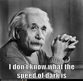 I don't know what the speed of dark is