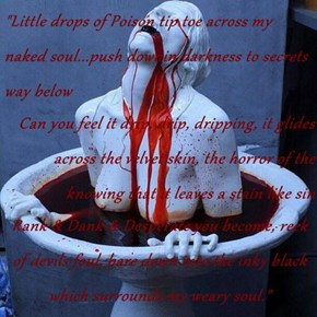 """Little drops of Poison tip toe across my naked soul...push downin darkness to secrets way below Can you feel it drip, drip, dripping, it glides across the velvet skin, the horror of the knowing that it leaves a stain like sin Rank & Dank & Desperate you"