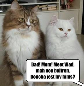 Dad! Mom! Meet Vlad, mah noo boifren. Doncha jest luv hims?
