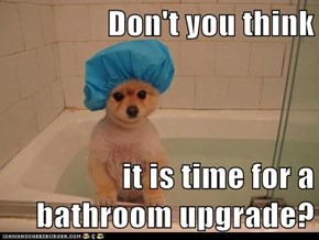 Don't you think  it is time for a bathroom upgrade?