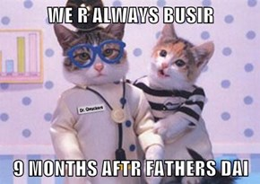 WE R ALWAYS BUSIR  9 MONTHS AFTR FATHERS DAI