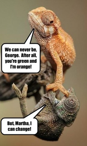We can never be, George.  After all, you're green and I'm orange!