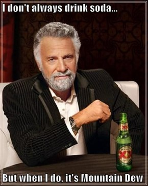 I don't always drink soda...  But when I do, it's Mountain Dew