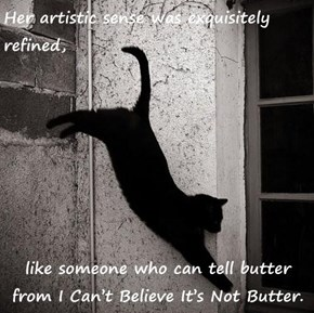 Her artistic sense was exquisitely refined,   like someone who can tell butter from I Can't Believe It's Not Butter.